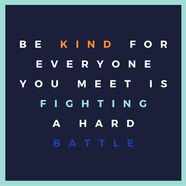 Be kind for everyone you meet isfighting a hardbattle.